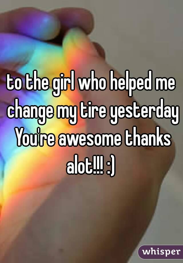 to the girl who helped me change my tire yesterday You're awesome thanks alot!!! :)
