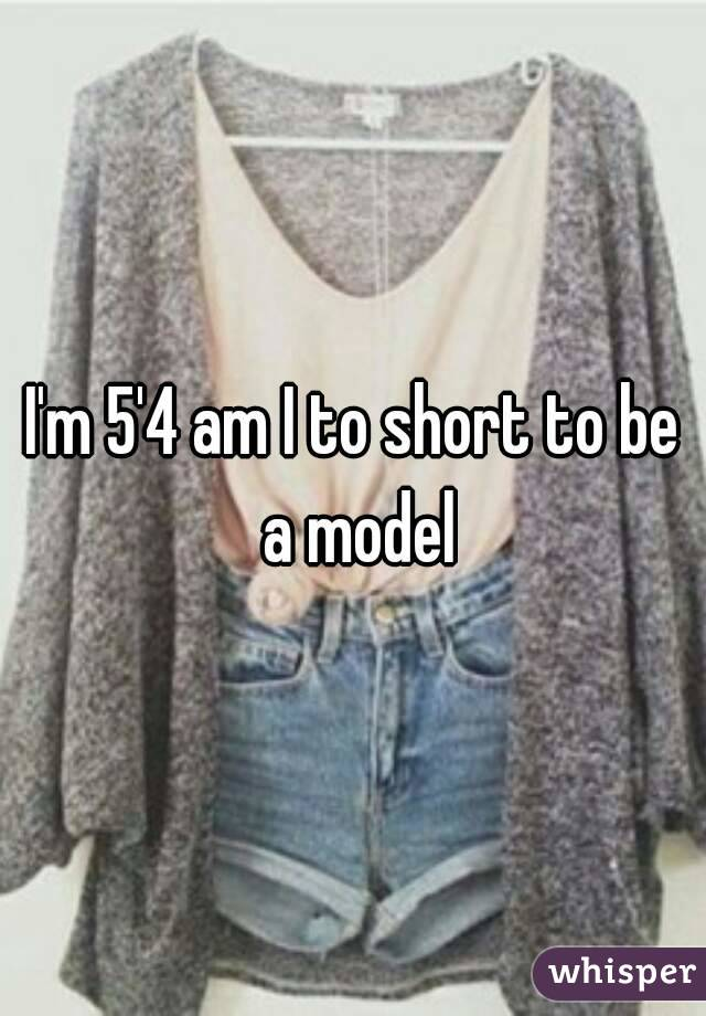I'm 5'4 am I to short to be a model