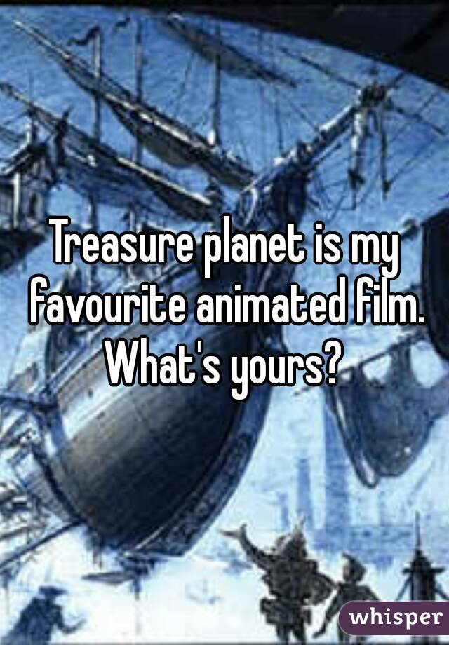Treasure planet is my favourite animated film. What's yours?