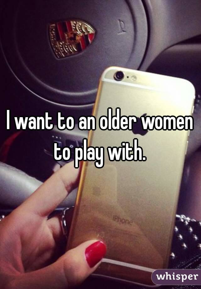 I want to an older women to play with.