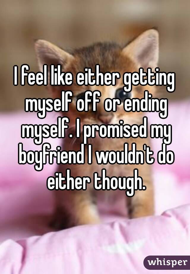 I feel like either getting myself off or ending myself. I promised my boyfriend I wouldn't do either though.