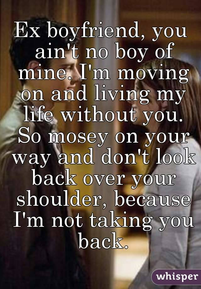 Ex boyfriend, you ain't no boy of mine. I'm moving on and living my life without you. So mosey on your way and don't look back over your shoulder, because I'm not taking you back.