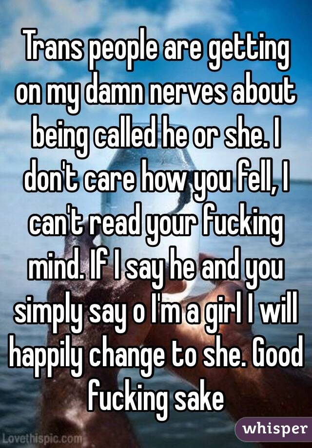 Trans people are getting on my damn nerves about being called he or she. I don't care how you fell, I can't read your fucking mind. If I say he and you simply say o I'm a girl I will happily change to she. Good fucking sake
