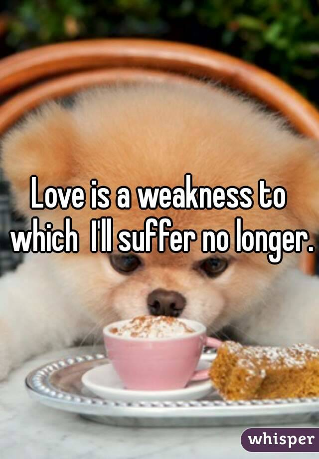 Love is a weakness to which  I'll suffer no longer.