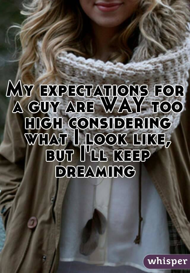 My expectations for a guy are WAY too high considering what I look like, but I'll keep dreaming