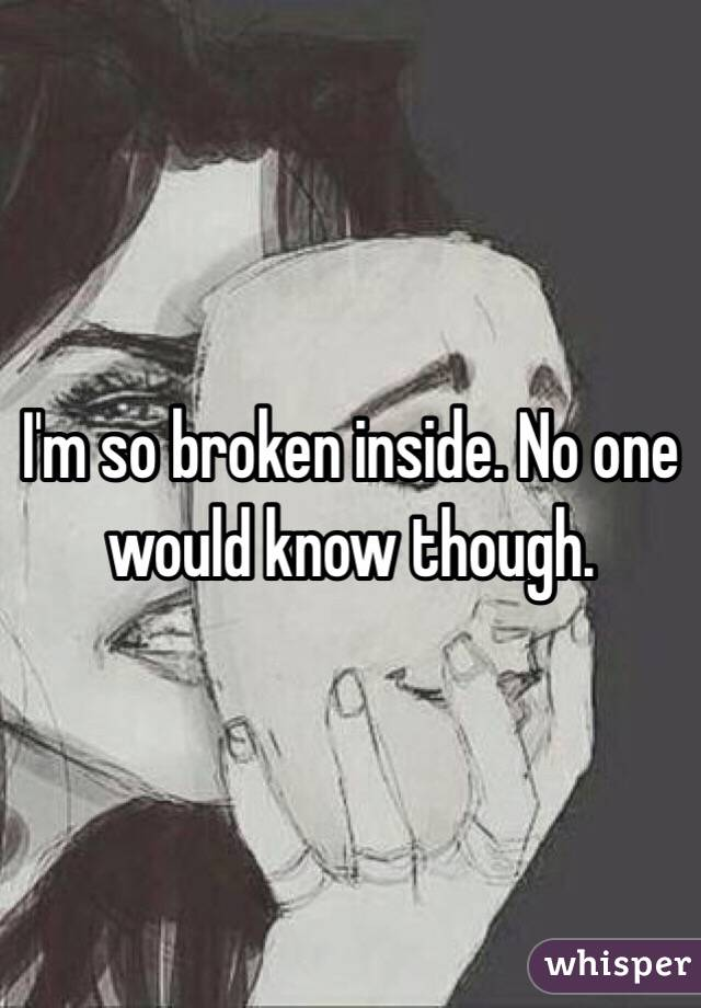 I'm so broken inside. No one would know though.