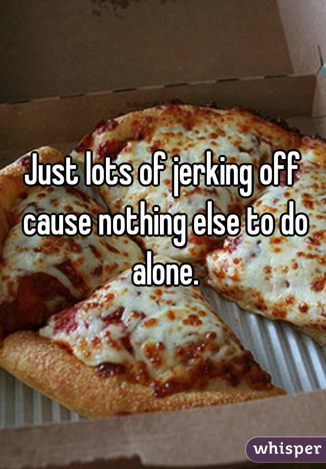Just lots of jerking off cause nothing else to do alone.