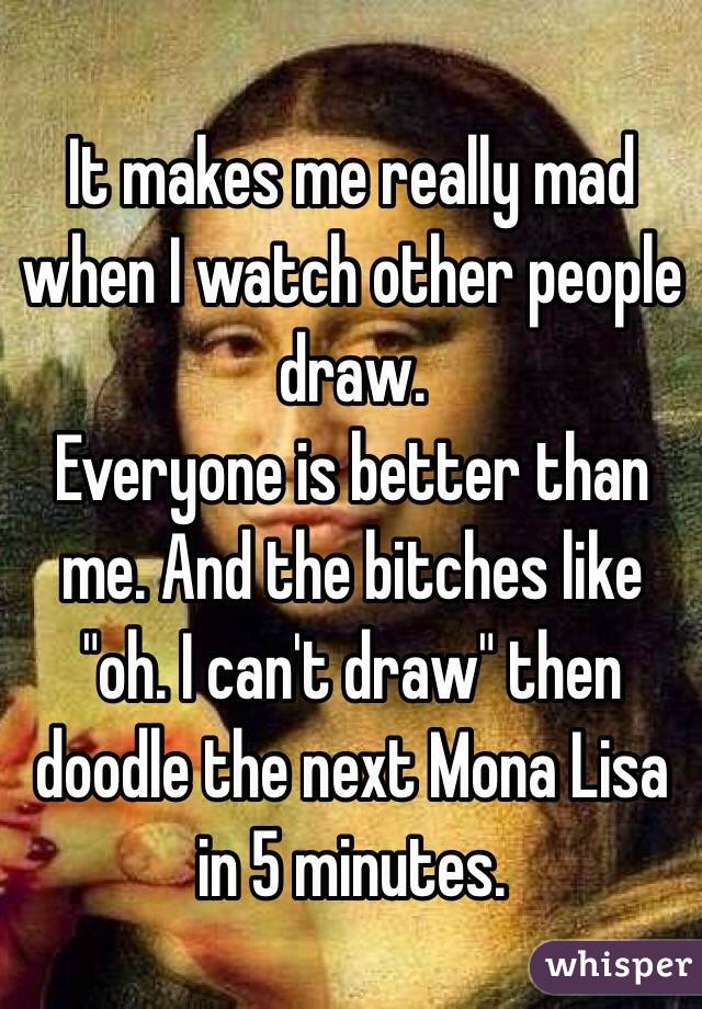 """It makes me really mad when I watch other people draw.  Everyone is better than me. And the bitches like """"oh. I can't draw"""" then doodle the next Mona Lisa in 5 minutes."""