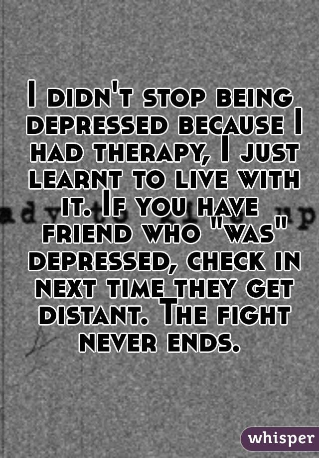 """I didn't stop being depressed because I had therapy, I just learnt to live with it. If you have  friend who """"was"""" depressed, check in next time they get distant. The fight never ends."""