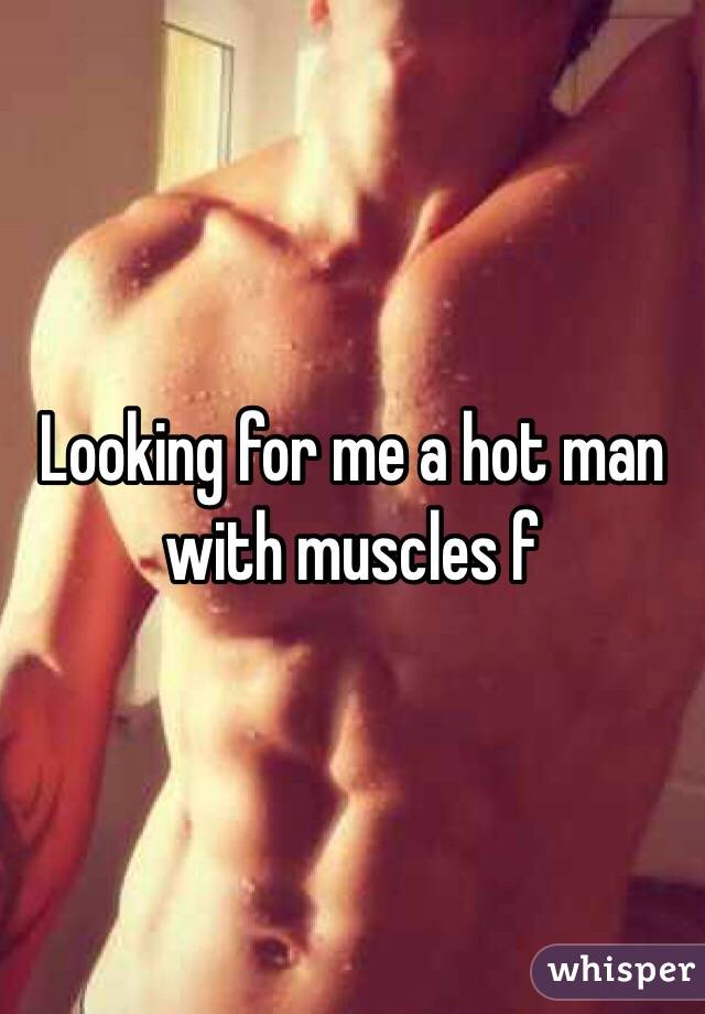 Looking for me a hot man with muscles f