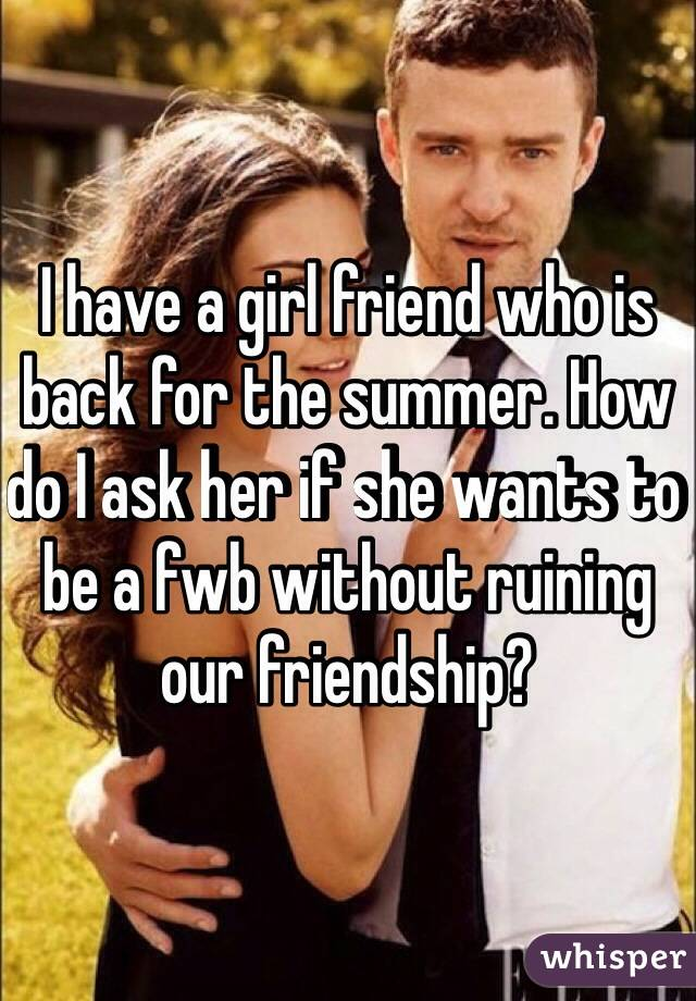 I have a girl friend who is back for the summer. How do I ask her if she wants to be a fwb without ruining our friendship?