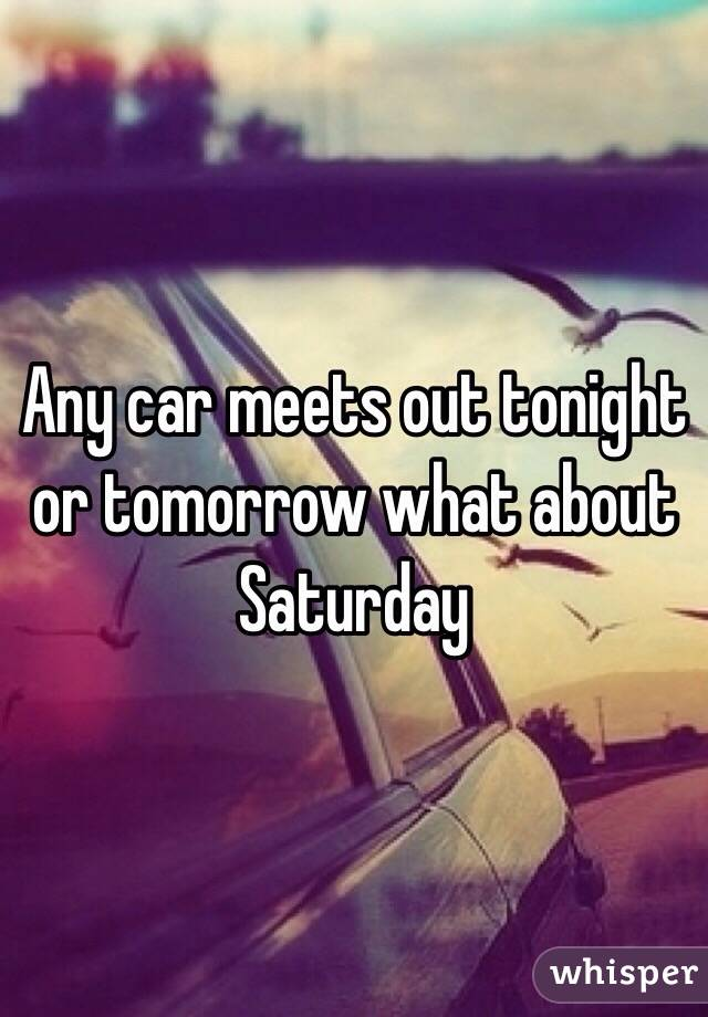 Any car meets out tonight or tomorrow what about Saturday