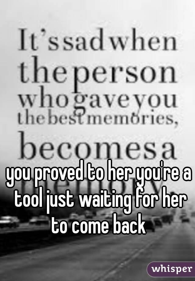 you proved to her you're a tool just waiting for her to come back