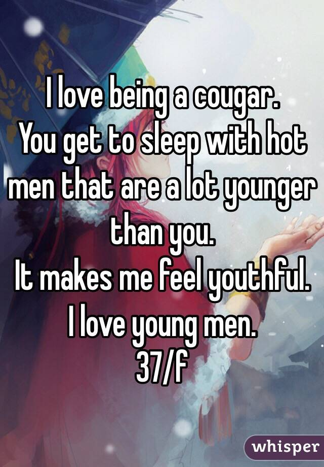 I love being a cougar.  You get to sleep with hot men that are a lot younger than you.  It makes me feel youthful.  I love young men.  37/f