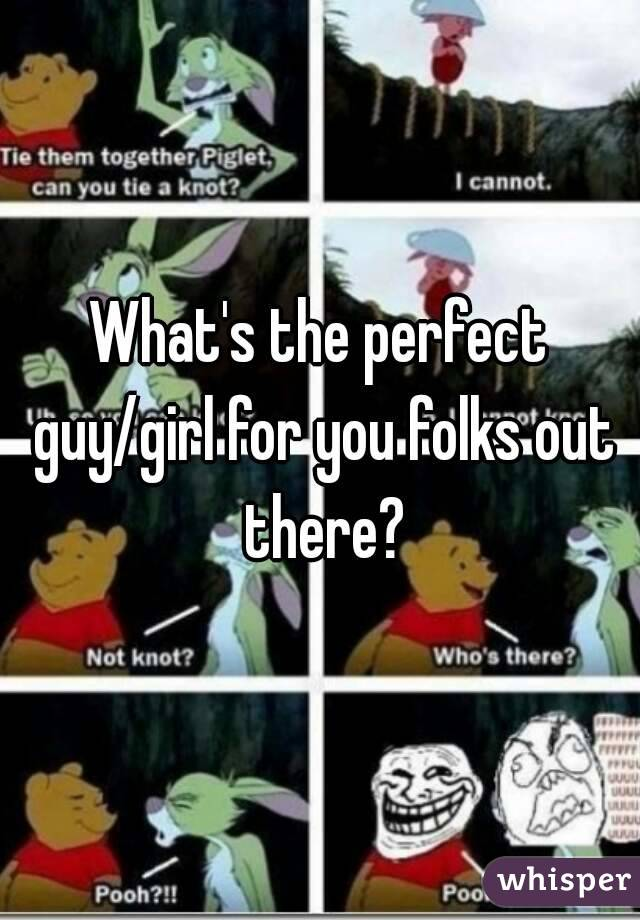 What's the perfect guy/girl for you folks out there?
