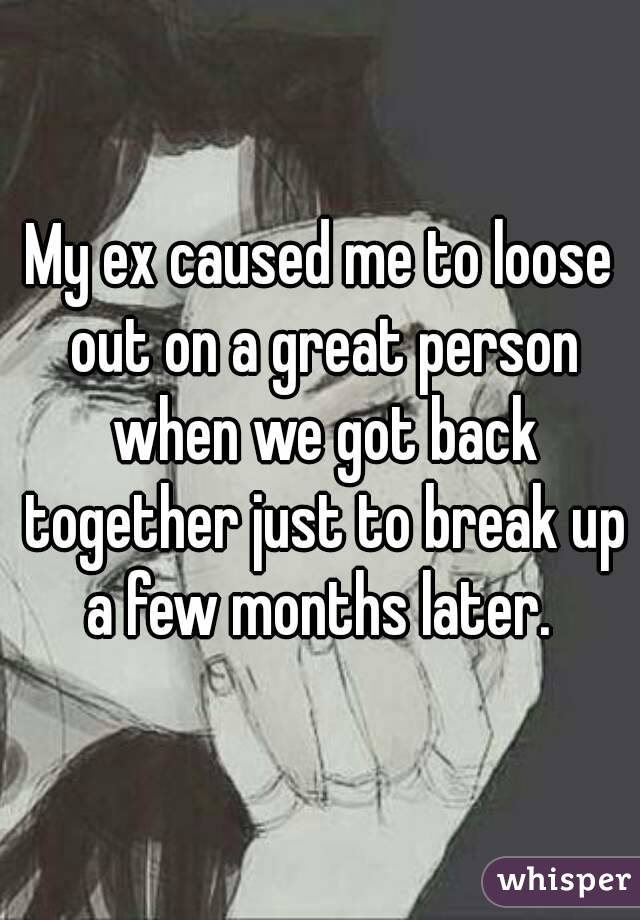 My ex caused me to loose out on a great person when we got back together just to break up a few months later.