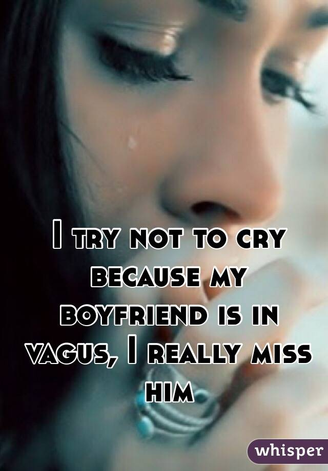 I try not to cry because my boyfriend is in vagus, I really miss him