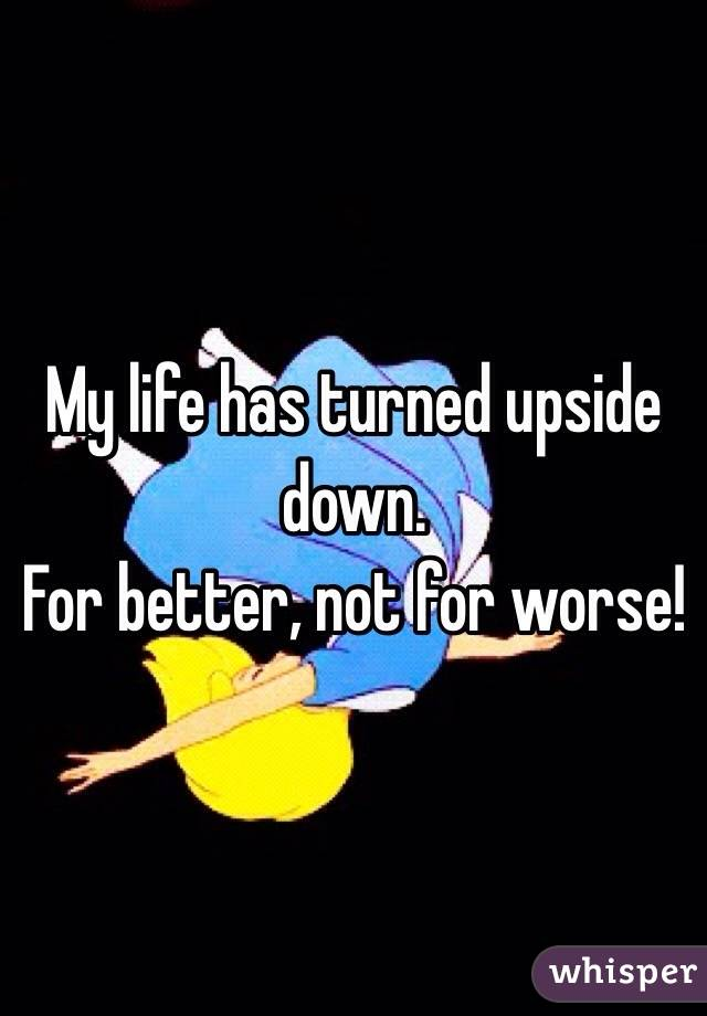 My life has turned upside down. For better, not for worse!