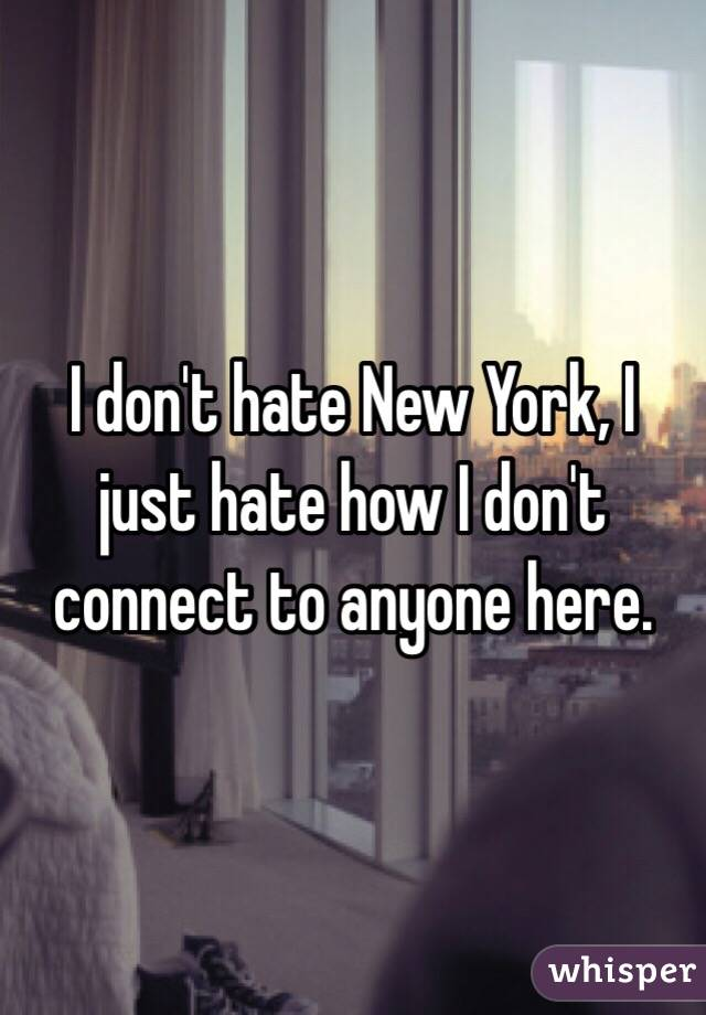 I don't hate New York, I just hate how I don't connect to anyone here.