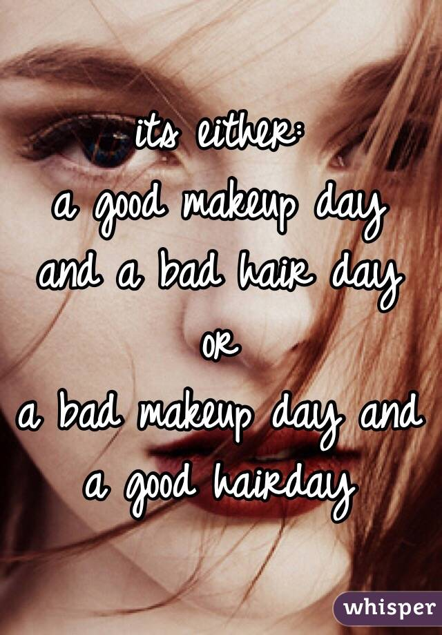 its either:  a good makeup day and a bad hair day  or a bad makeup day and a good hairday