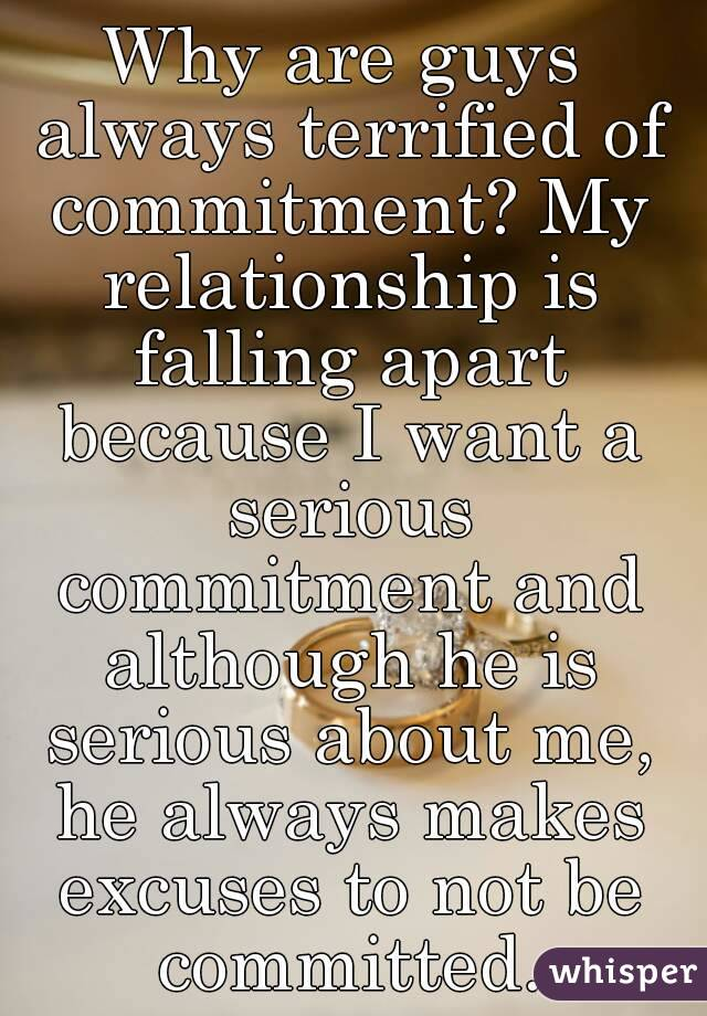 Why are guys always terrified of commitment? My relationship is falling apart because I want a serious commitment and although he is serious about me, he always makes excuses to not be committed.