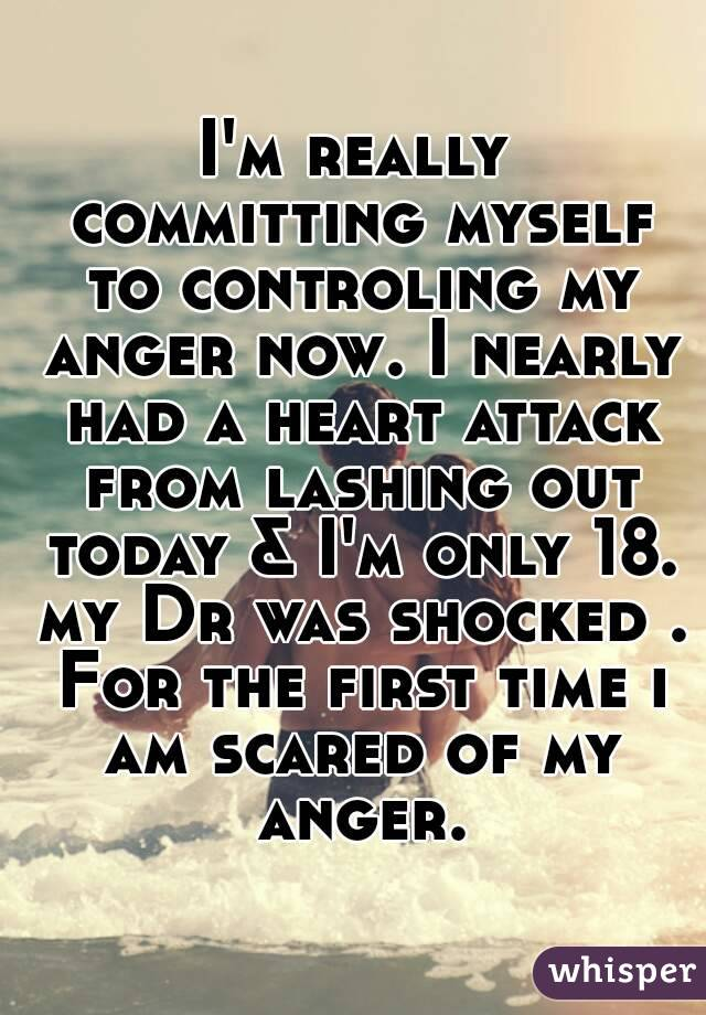 I'm really committing myself to controling my anger now. I nearly had a heart attack from lashing out today & I'm only 18. my Dr was shocked . For the first time i am scared of my anger.