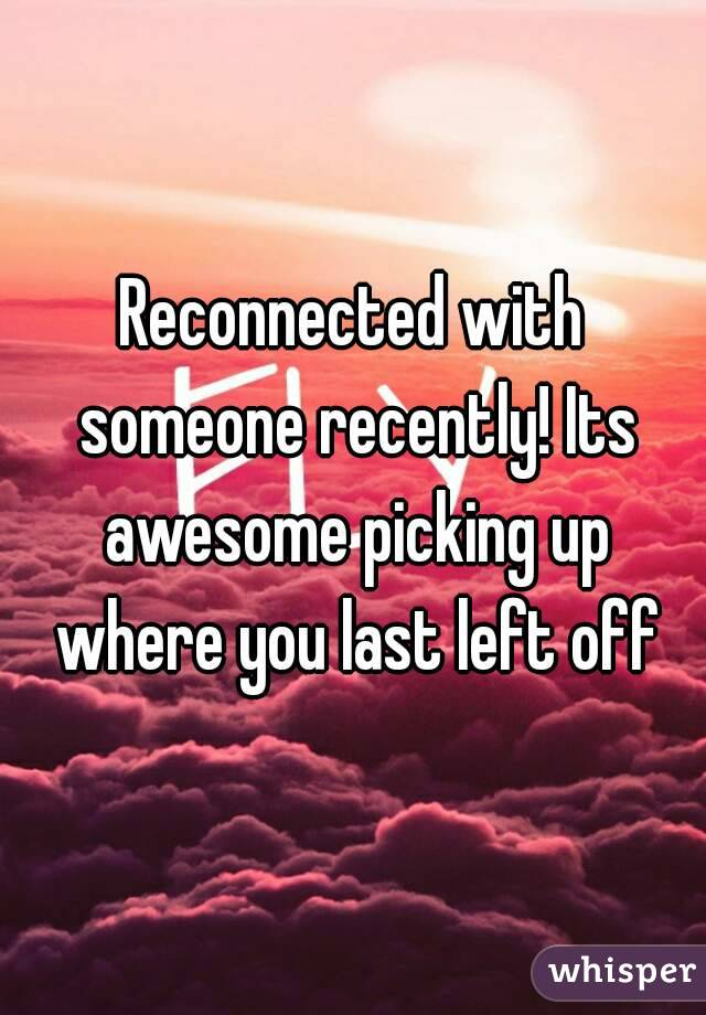 Reconnected with someone recently! Its awesome picking up where you last left off
