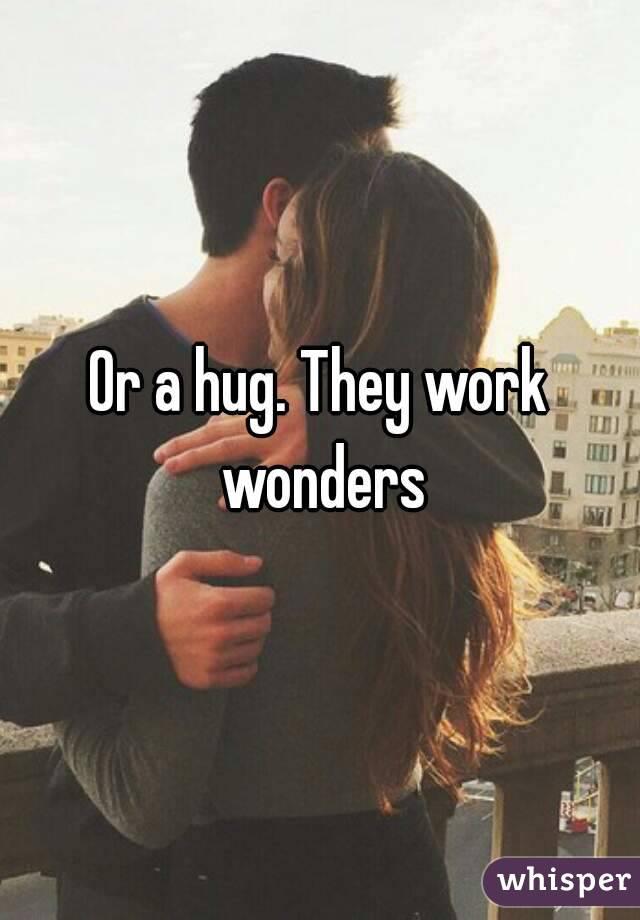 Or a hug. They work wonders