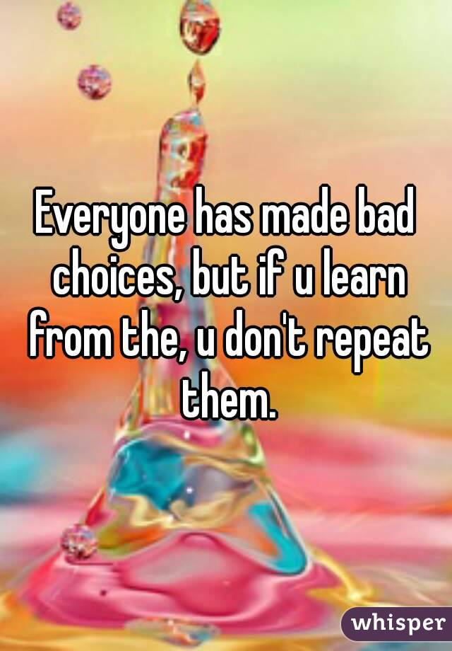 Everyone has made bad choices, but if u learn from the, u don't repeat them.