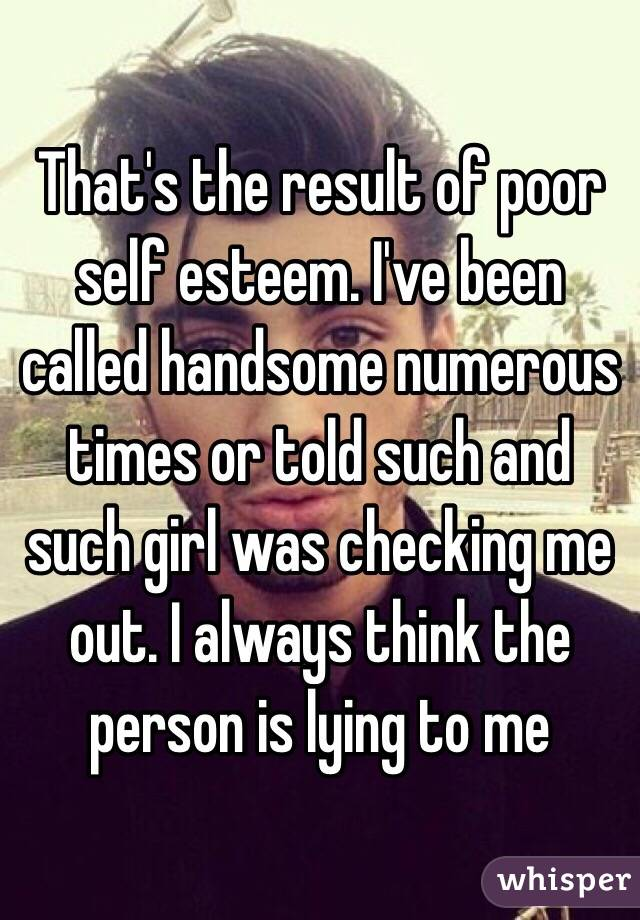That's the result of poor self esteem. I've been called handsome numerous times or told such and such girl was checking me out. I always think the person is lying to me