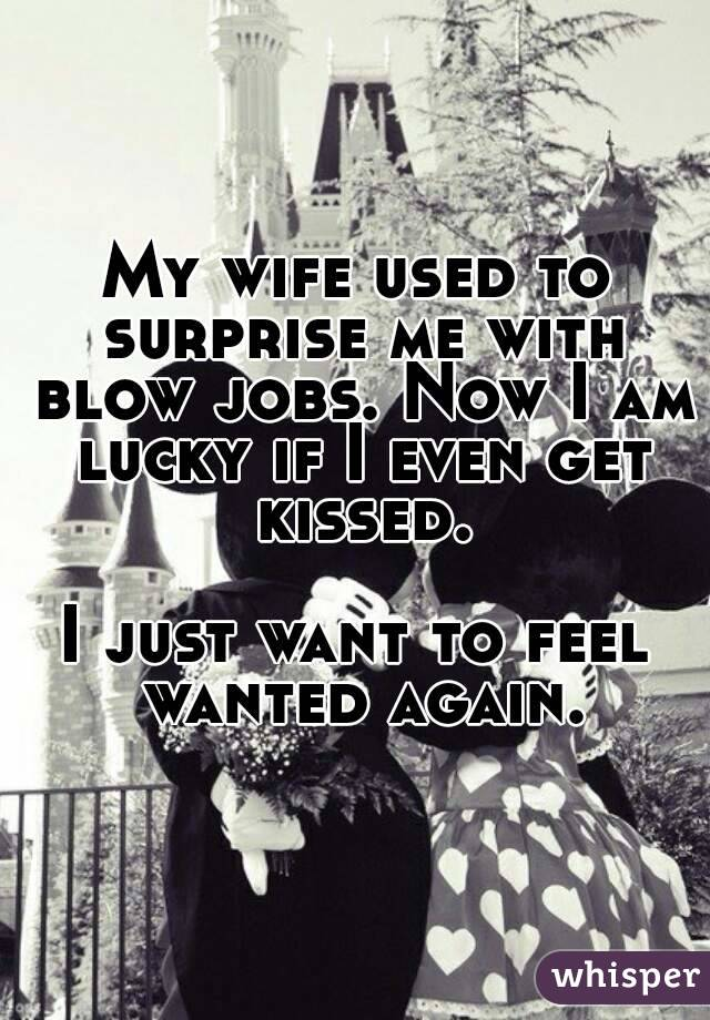 My wife used to surprise me with blow jobs. Now I am lucky if I even get kissed.  I just want to feel wanted again.
