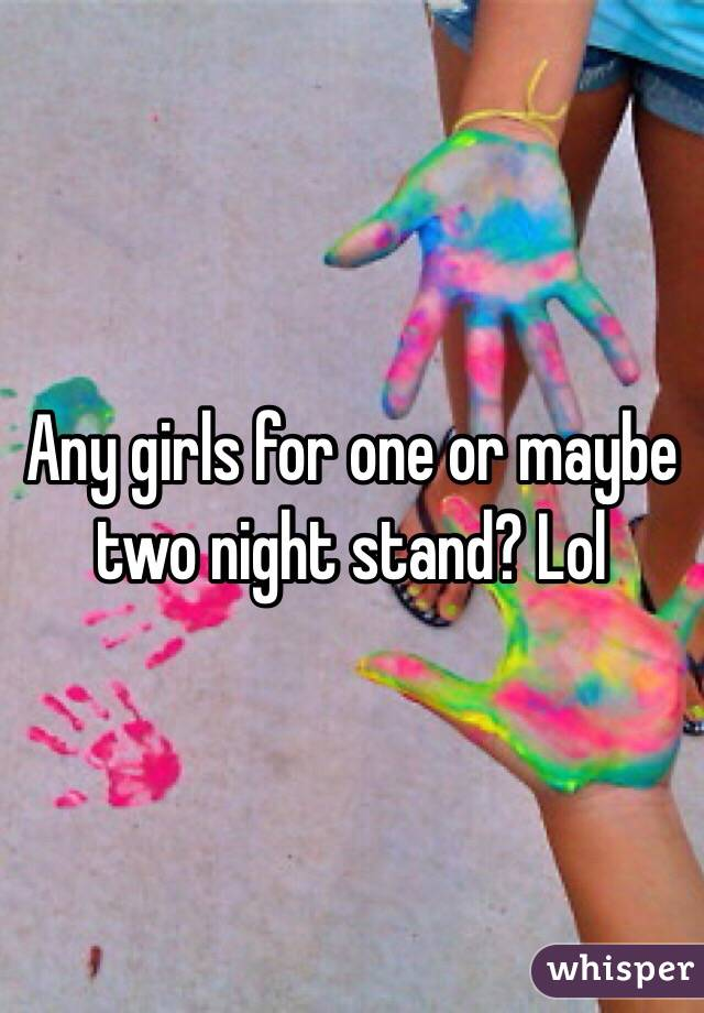 Any girls for one or maybe two night stand? Lol
