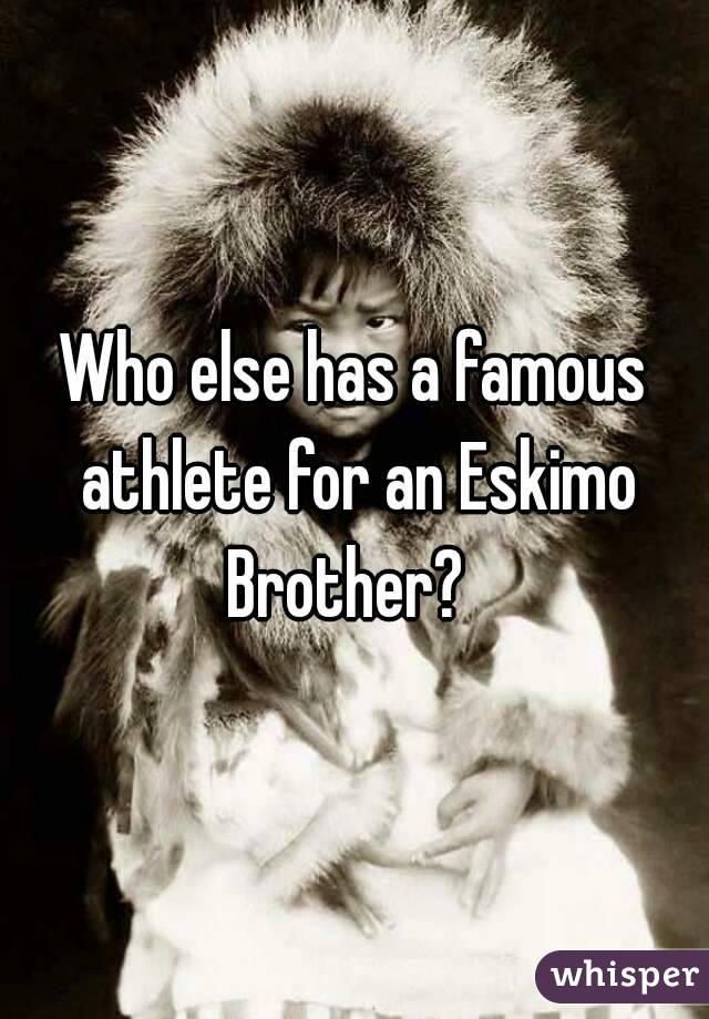 Who else has a famous athlete for an Eskimo Brother?
