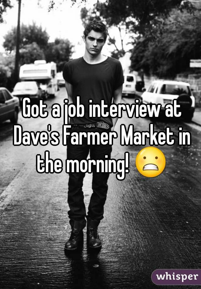 Got a job interview at Dave's Farmer Market in the morning! 😬