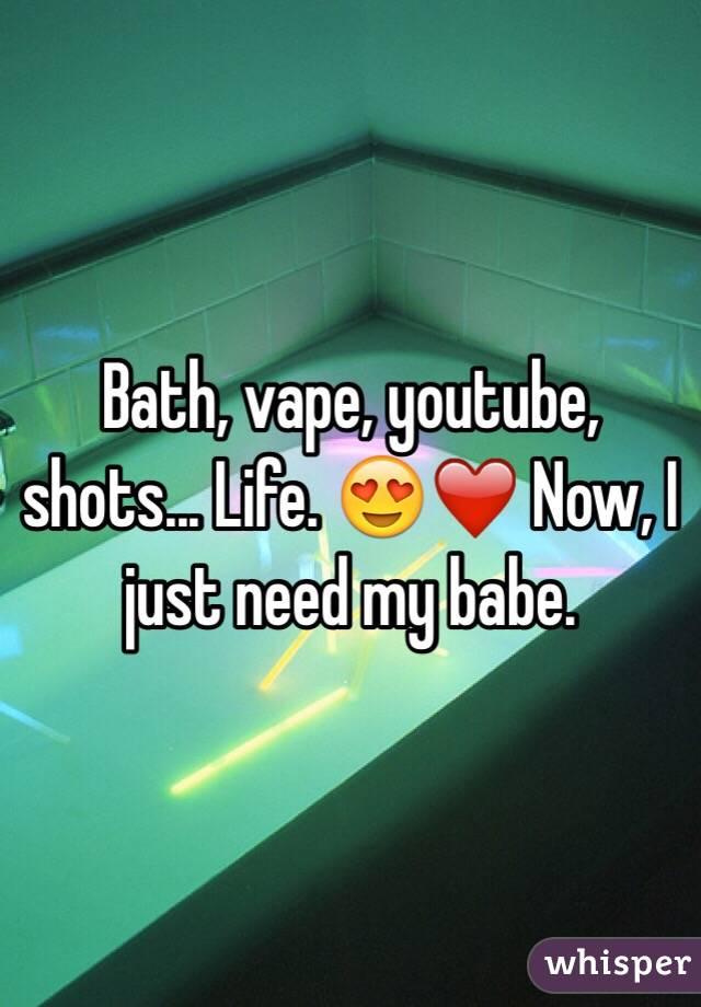 Bath, vape, youtube, shots... Life. 😍❤️ Now, I just need my babe.