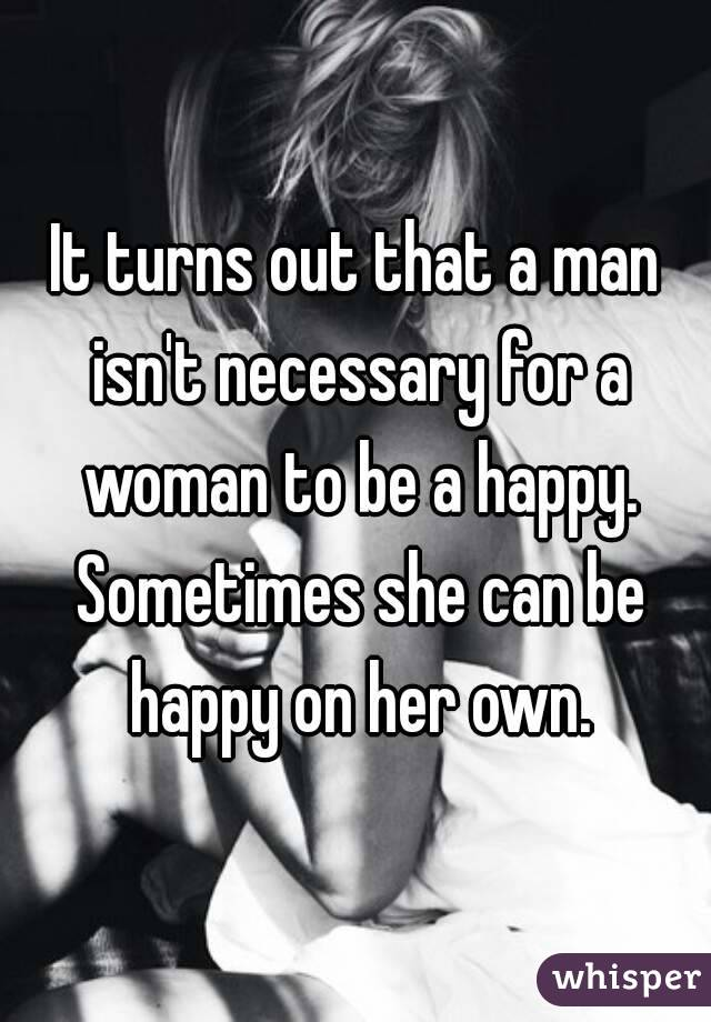 It turns out that a man isn't necessary for a woman to be a happy. Sometimes she can be happy on her own.