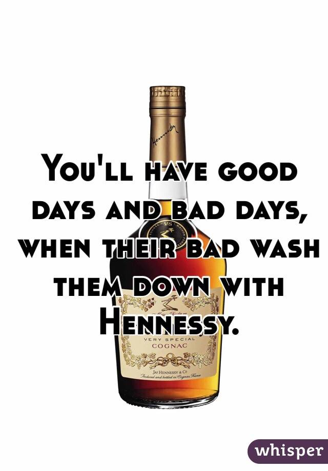 You'll have good days and bad days, when their bad wash them down with Hennessy.
