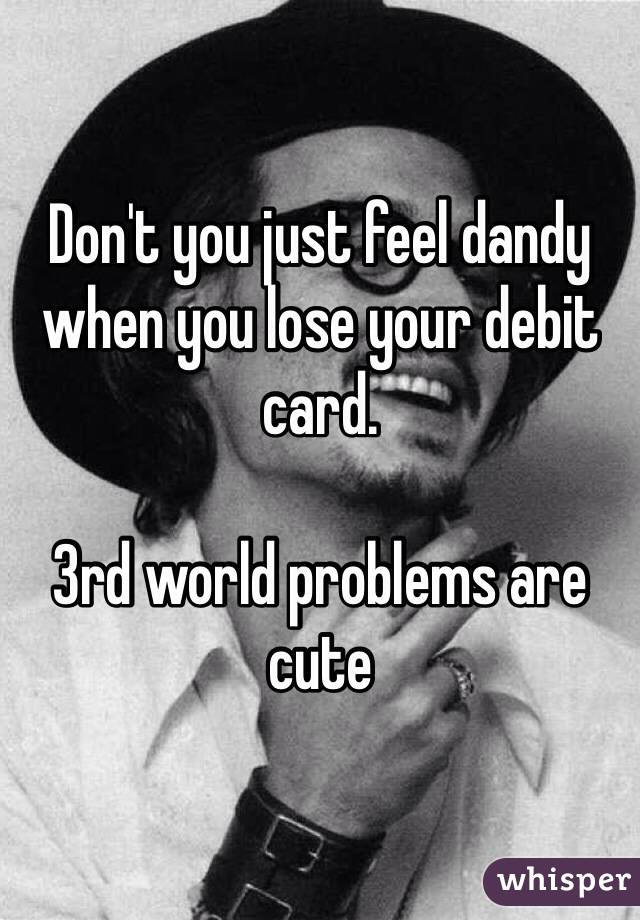 Don't you just feel dandy when you lose your debit card.  3rd world problems are cute
