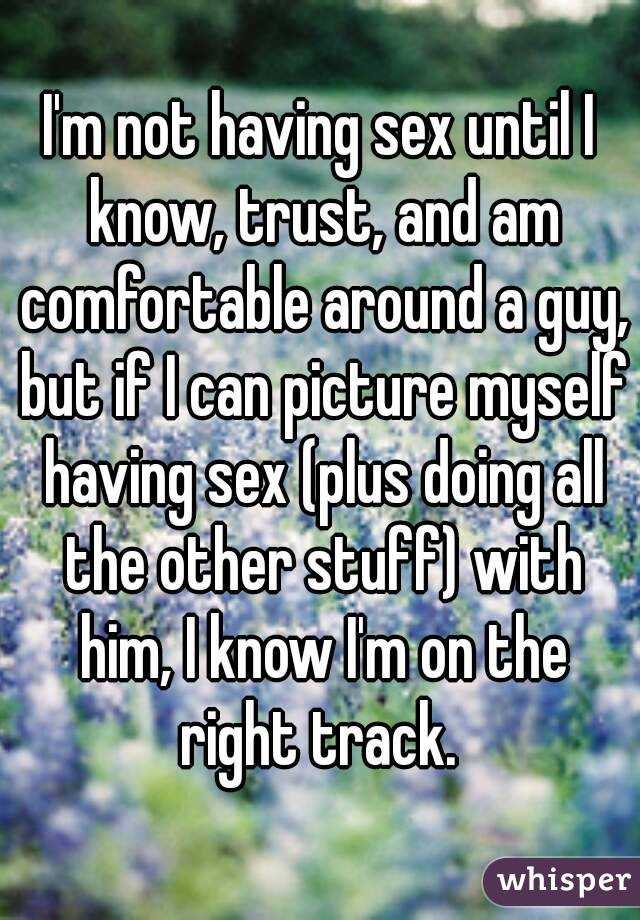 I'm not having sex until I know, trust, and am comfortable around a guy, but if I can picture myself having sex (plus doing all the other stuff) with him, I know I'm on the right track.
