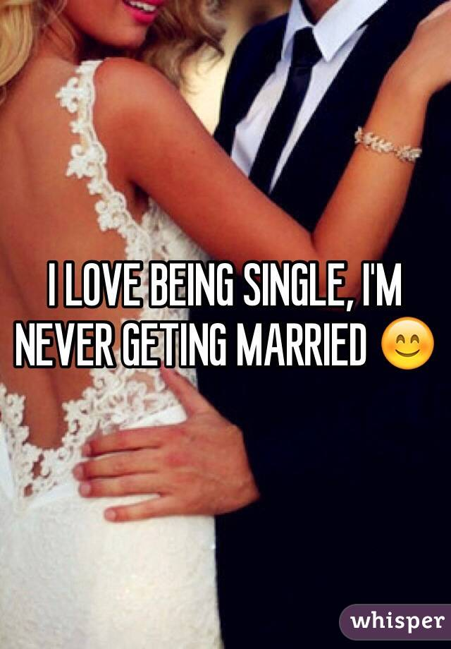I LOVE BEING SINGLE, I'M NEVER GETING MARRIED 😊