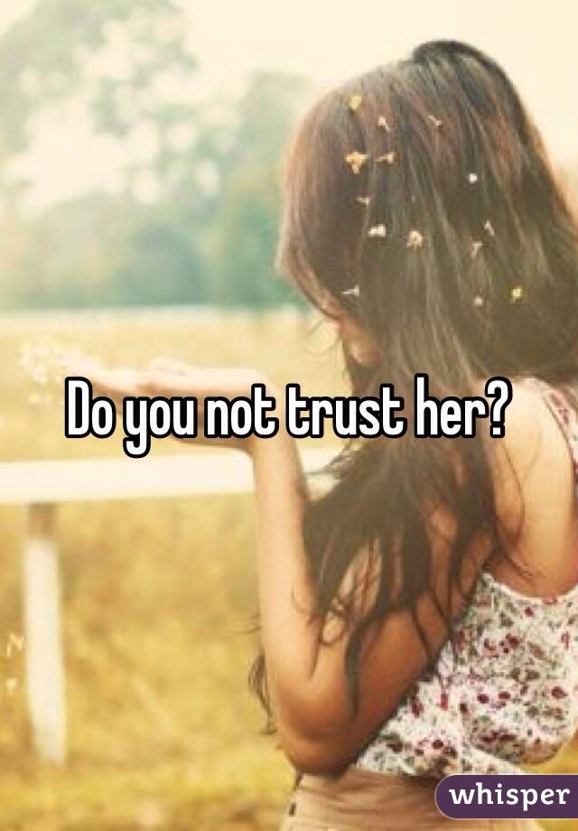 Do you not trust her?