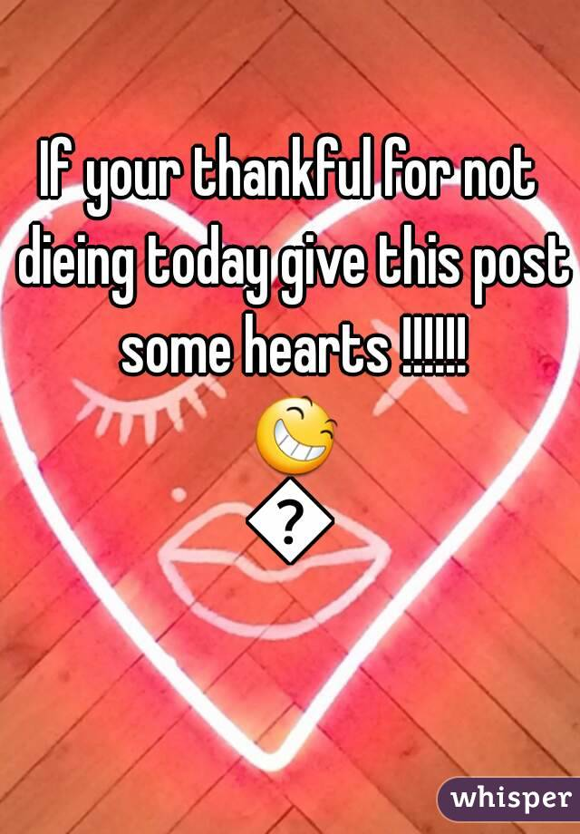 If your thankful for not dieing today give this post some hearts !!!!!! 😆😆