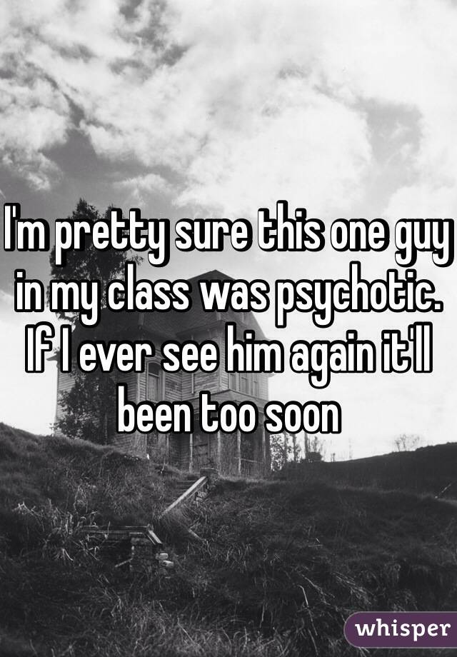 I'm pretty sure this one guy in my class was psychotic. If I ever see him again it'll been too soon