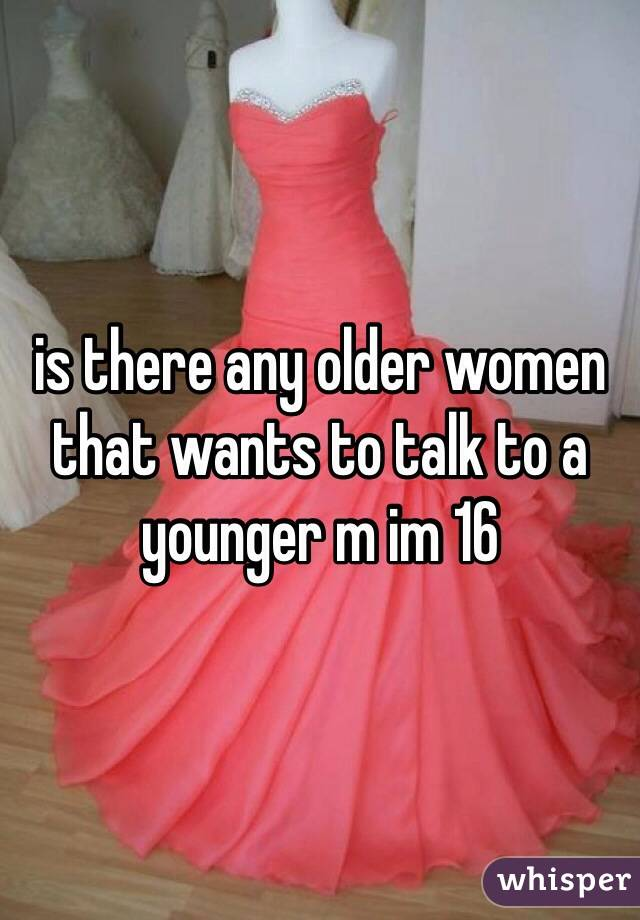 is there any older women that wants to talk to a younger m im 16
