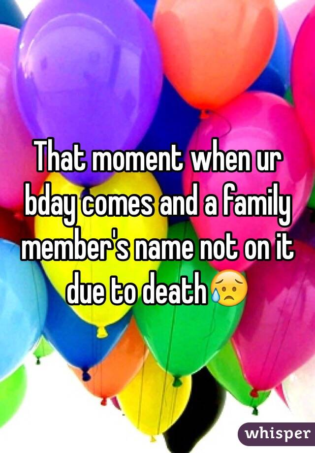 That moment when ur bday comes and a family member's name not on it due to death😥
