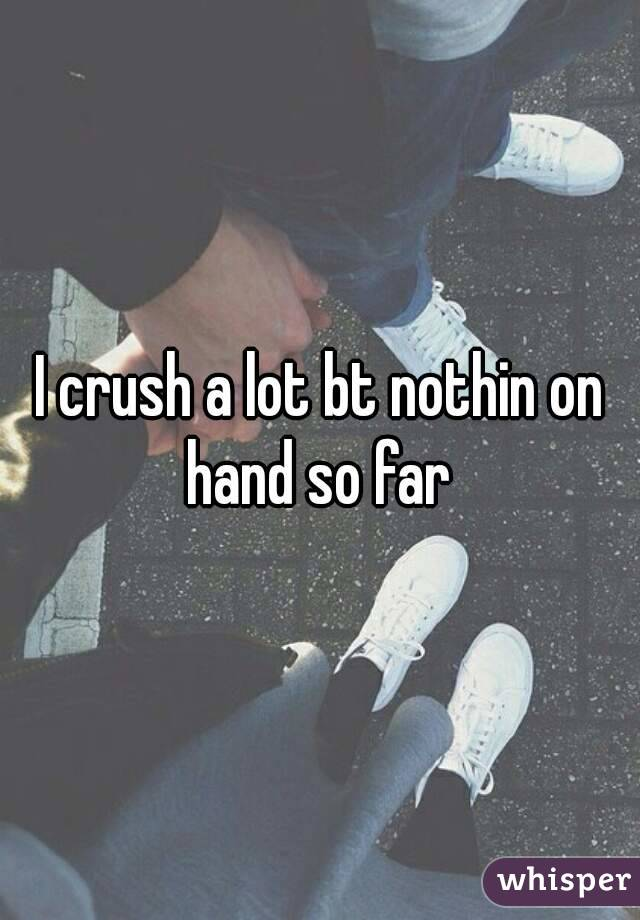 I crush a lot bt nothin on hand so far