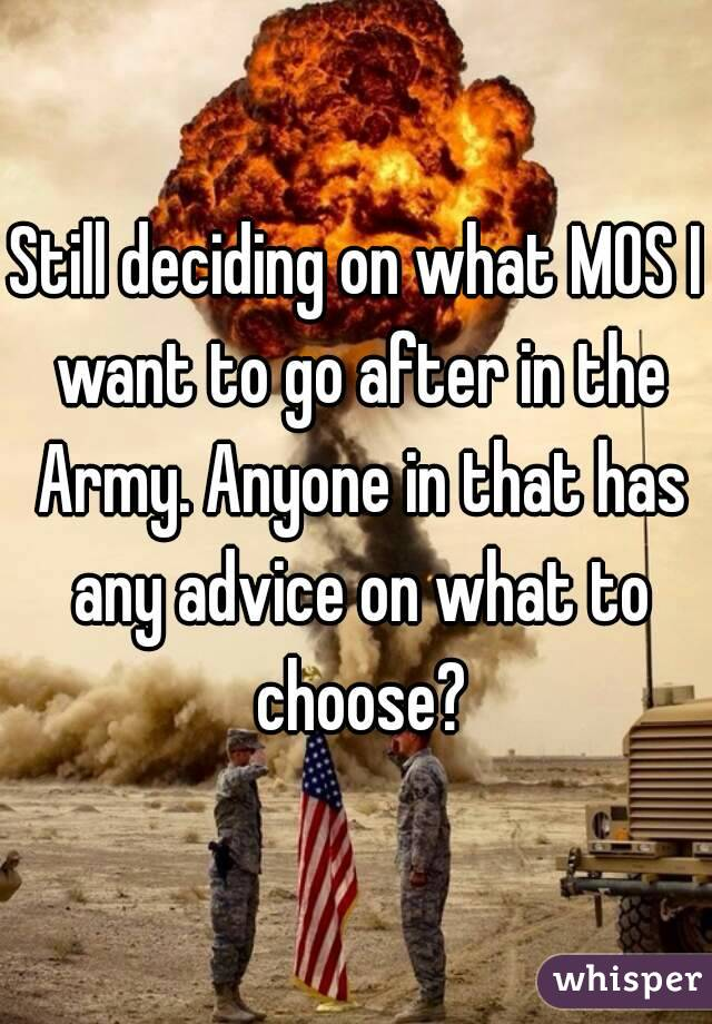 Still deciding on what MOS I want to go after in the Army. Anyone in that has any advice on what to choose?