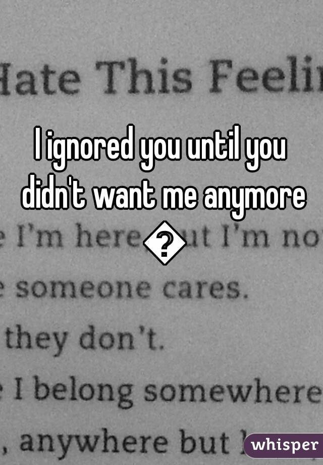 I ignored you until you didn't want me anymore 😢
