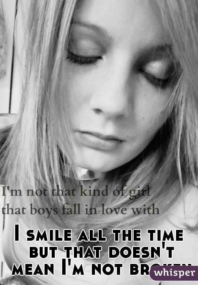 I smile all the time but that doesn't mean I'm not broken
