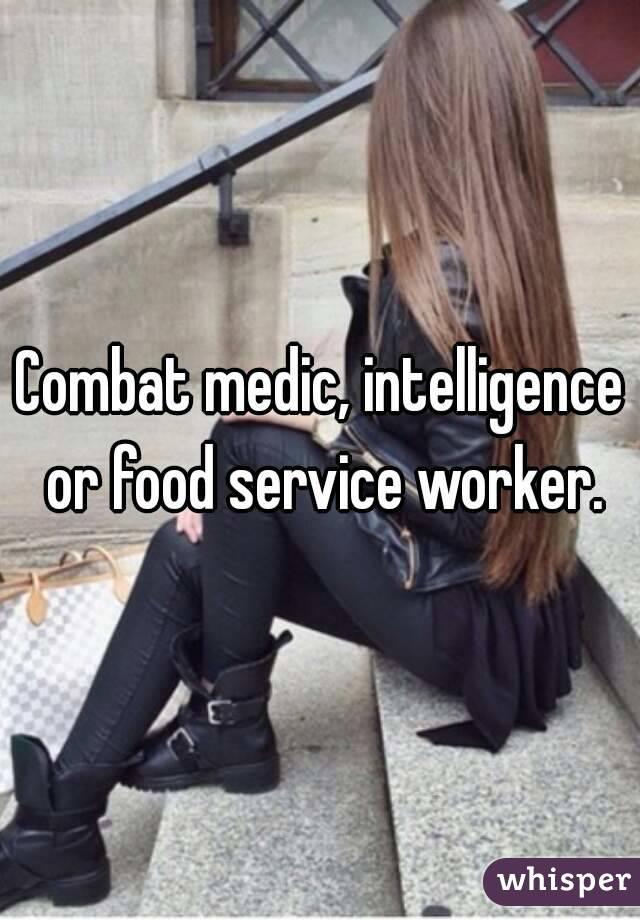 Combat medic, intelligence or food service worker.
